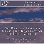 No Better Time to Read the Revelation of Jesus Christ: The Book of Revelation Study Guide | Randall L Timblin, Sr.
