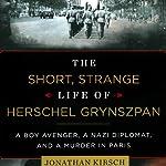 The Short, Strange Life of Herschel Grynszpan: A Boy Avenger, a Nazi Diplomat, and a Murder in Paris | Jonathan Kirsch