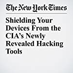 Shielding Your Devices From the CIA's Newly Revealed Hacking Tools | Brian X. Chen