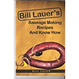 Bill Lauer's Sausage Making Recipes and Know How by Bill Lauer