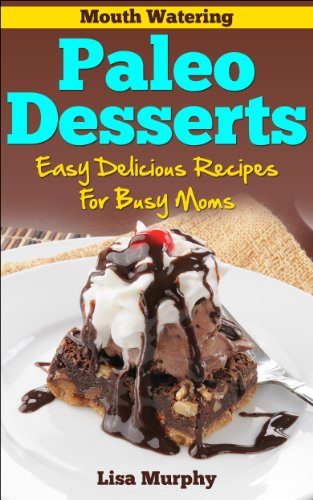 Mouth Watering Paleo Desserts: Easy, Delicious Recipes For Busy Moms by Lisa Murphy