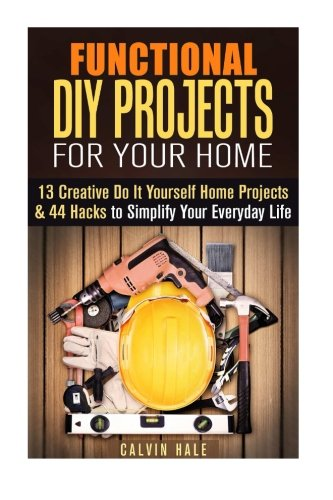 Functional DIY Projects for Your Home: 13 Creative Do It Yourself Home Projects & 44 Hacks to Simplify Your Everyday Life