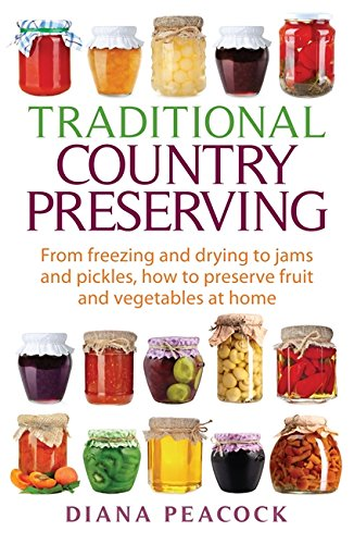 Traditional Country Preserving: From Freezing and Drying to Jams and Pickles, How to Preserve Fruit and Vegetables at Home by Diana Peacock