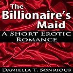 The Billionaire's Maid (A Short Erotic Romance)   Daniella T. Sonrious
