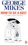 How to Be A Brit: The Classic Bestselling Guide (How to be an Alien, How to be Inimitable, How to be Decadent)