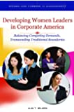 Developing Women Leaders in Corporate America: Balancing Competing Demands, Transcending Traditional Boundaries (Women and Careers in Management)