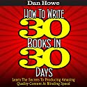 How to Write 30 Books in 30 Days: Learn the Secrets to Producing Amazing Quality Content at Blinding Speed (       UNABRIDGED) by Dan Howe Narrated by Eddie Frierson