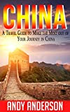 China: A Travel Guide to Make the Most Out Of Your Journey in China (Asia Travel Guide, travel free books, Hong Kong, China Guide, Travel Books China, Tourist Guide, Location)