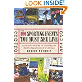 The 100 Sporting Events You Must See Live: An Insider's Guide to Creating the Sports Experience of a Lifetime