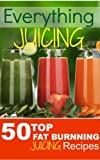 Everything JUICING (Plus Top 50 Fat Burnning Juicing Recipes Inside)