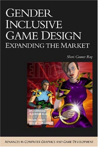 Gender Inclusive Game Design: Expanding The Market (Advances in Computer Graphics and Game Development Series)