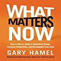 What Matters Now: How to Win in a World of Relentless Change, Ferocious Competition, and Unstoppable Innovation Audiobook by Gary Hamel Narrated by Gary Hamel