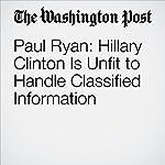 Paul Ryan: Hillary Clinton Is Unfit to Handle Classified Information | Paul Ryan