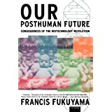 Our Posthuman Future: Consequences of the Biotechnology Revolution ~ Francis Fukuyama