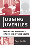 Judging Juveniles: Prosecuting Adolescents in Adult and Juvenile Courts (New Perspectives in Crime, Deviance, and Law)