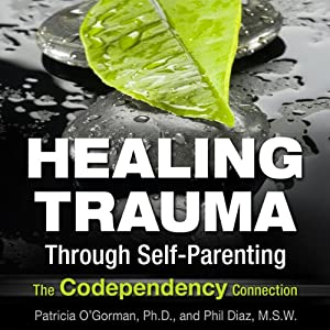 Healing Trauma Through Self-Parenting: The Co-Dependency Connection | [Patricia O'Gormon, Phil Diaz]