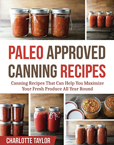 Paleo Approved Canning Recipes: Canning Recipes That Can Help You Maximize Your Fresh Produce All Year Round by Charlotte Taylor