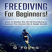 Freediving for Beginners: How to Master the Art of Freediving and Explore the Ocean on a Single Breath Audiobook by G Young Narrated by Jim D Johnston