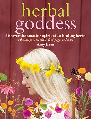 Herbal Goddess: Discover the Amazing Spirit of 12 Healing Herbs with Teas, Potions, Salves, Food, Yoga, and More