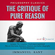 The Critique of Pure Reason by Immanuel Kant: The Complete Work Plus an Overview, Chapter by Chapter Summary and Author Biography! | Livre audio Auteur(s) : Immanuel Kant, Israel Bouseman Narrateur(s) : Marlain Angelides