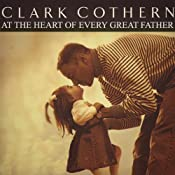 At the Heart of Every Great Father | [Clark Cothern]