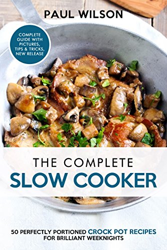 The Complete Slow Cooker:50 Perfectly Portioned Crock Pot Recipes For Brilliant Weeknights by Paul Wilson