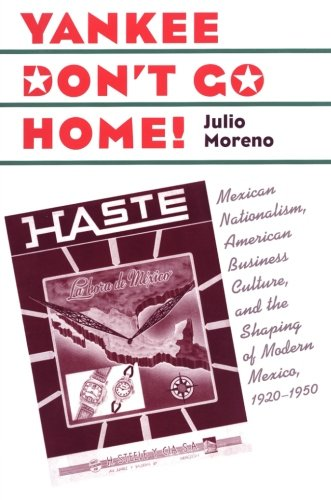 Yankee Don't Go Home!: Mexican Nationalism, American Business Culture, and the Shaping of Modern Mexico, 1920-1950