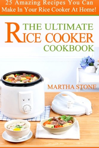 The Ultimate Rice Cooker Cookbook: 25 Amazing Recipes You Can Make In Your Rice Cooker At Home! by Martha Stone