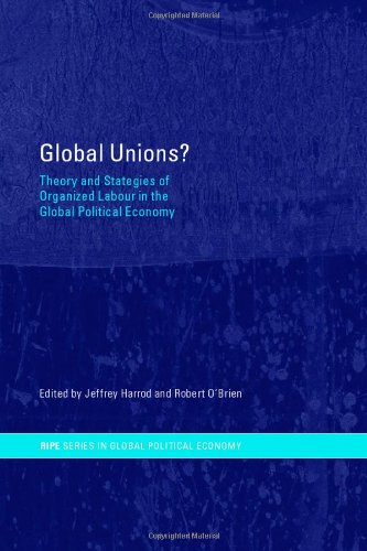 Global Unions?: Theory and Strategies of Organized Labour in the Global Political Economy (RIPE Series in Global Politic