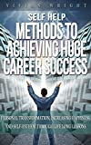 Self Help: Methods to Achieve Huge Career Success - Personal Transformation, Increasing Happiness, and Self-Esteem through Life Long Lessons