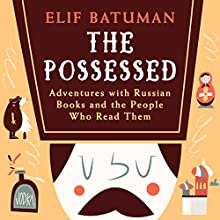 The Possessed: Adventures with Russian Books and the People Who Read Them Audiobook by Elif Batuman Narrated by Elif Batuman