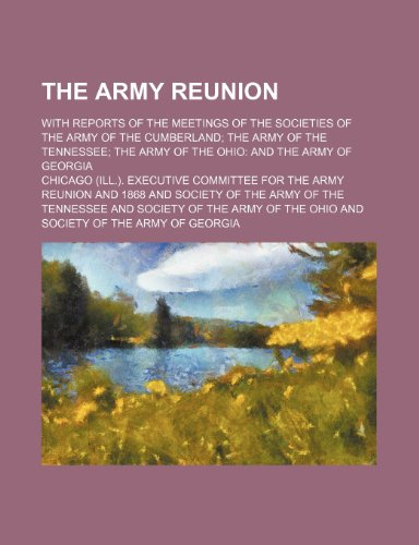 The Army Reunion; With Reports of the Meetings of the Societies of the Army of the Cumberland the Army of the Tennessee the Army of the Ohio and the Army of Georgia