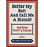 img - for [ Butter My Butt and Call Me a Biscuit: And Other Country Sayings, Say-So's, Hoots and Hollers (Original)[ BUTTER MY BUTT AND CALL ME A BISCUIT: AND OTHER COUNTRY SAYINGS, SAY-SO'S, HOOTS AND HOLLERS (ORIGINAL) ] By Cheek, Gene ( Author )Oct-01-2009 Paperback book / textbook / text book