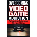 Overcoming Video Game Addiction: The Noobs Guide To Overcoming Video Game Addiction (Addiction, Video Games, Gaming)
