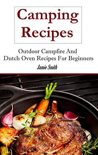 Camping Recipes: Outdoor Recipes and Dutch Oven Recipes by Jamie Smith
