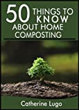 50 Things to Know About Home Composting: A Beginners Guide to Learn How to Enjoy Composting Inexpensively