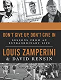 By Louis Zamperini Dont Give Up, Dont Give In: Lessons from an Extraordinary Life [Hardcover]