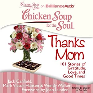 Chicken Soup for the Soul: Thanks Mom: 101 Stories of Gratitude, Love, and Good Times | [Jack Canfield, Mark Victor Hansen, Wendy Walker, Joan Lunden (foreword)]
