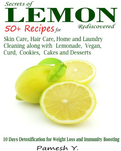 Lemon: 50 Plus Recipes for Skin Care, Hair Care, Home and Laundry Cleaning along with Lemonade, Vegan, Curd, Cookies, Cakes and Desserts by Pamesh Y