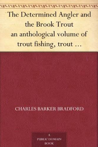 The Determined Angler and the Brook Trout an anthological volume of trout fishing, trout histories, trout lore, trout resorts, and trout tackle
