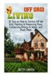 Off Grid Living: 35 Tips on How to Survive off The Grid, Planting & Preserving Food, Conserving Energy & Water and much more... (Off Grid Living, off grid fiction, off grid recipes)