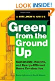 Green From the Ground Up: A Builder's Guide to Sustainable, Healthy, and Energy-efficient Construction