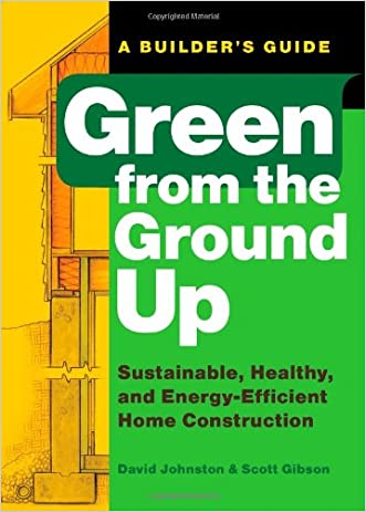 Green from the Ground Up: Sustainable, Healthy, and Energy-Efficient Home Construction (Builder's Guide) written by David Johnston