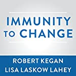 Immunity to Change: How to Overcome It and Unlock the Potential in Yourself and Your Organization | Robert Kegan,Lisa Laskow Lahey