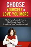 img - for Choose Yourself & Love You More. Why to love yourself forever. The ultimate guide to completely turn your life around. (Love yourself, love yourself like ... love yourself into life, love you forever) book / textbook / text book