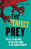 Jeroen Smit The Perfect Prey: The fall of ABN Amro, or: what went wrong in the banking industry