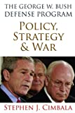 The George W. Bush Defense Program: Policy, Strategy & War