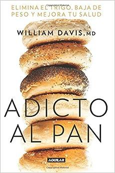 Adicto al pan: Elimina el trigo, baja de peso y mejora tu salud (Wheat