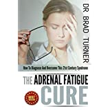 The Adrenal Fatigue Cure: How To Diagnose And Overcome This 21st Century Syndrome (Stress, Anxiety, Hormones, Belly Fat, Diet,How, Health, Restore, Natural, ... (The Doctor's Smarter Self Healing Series) ~ Dr Brad Turner