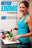 Hitch Fit Living Cookbook: 100+ Recipes For Your Fit Life (Volume 1)